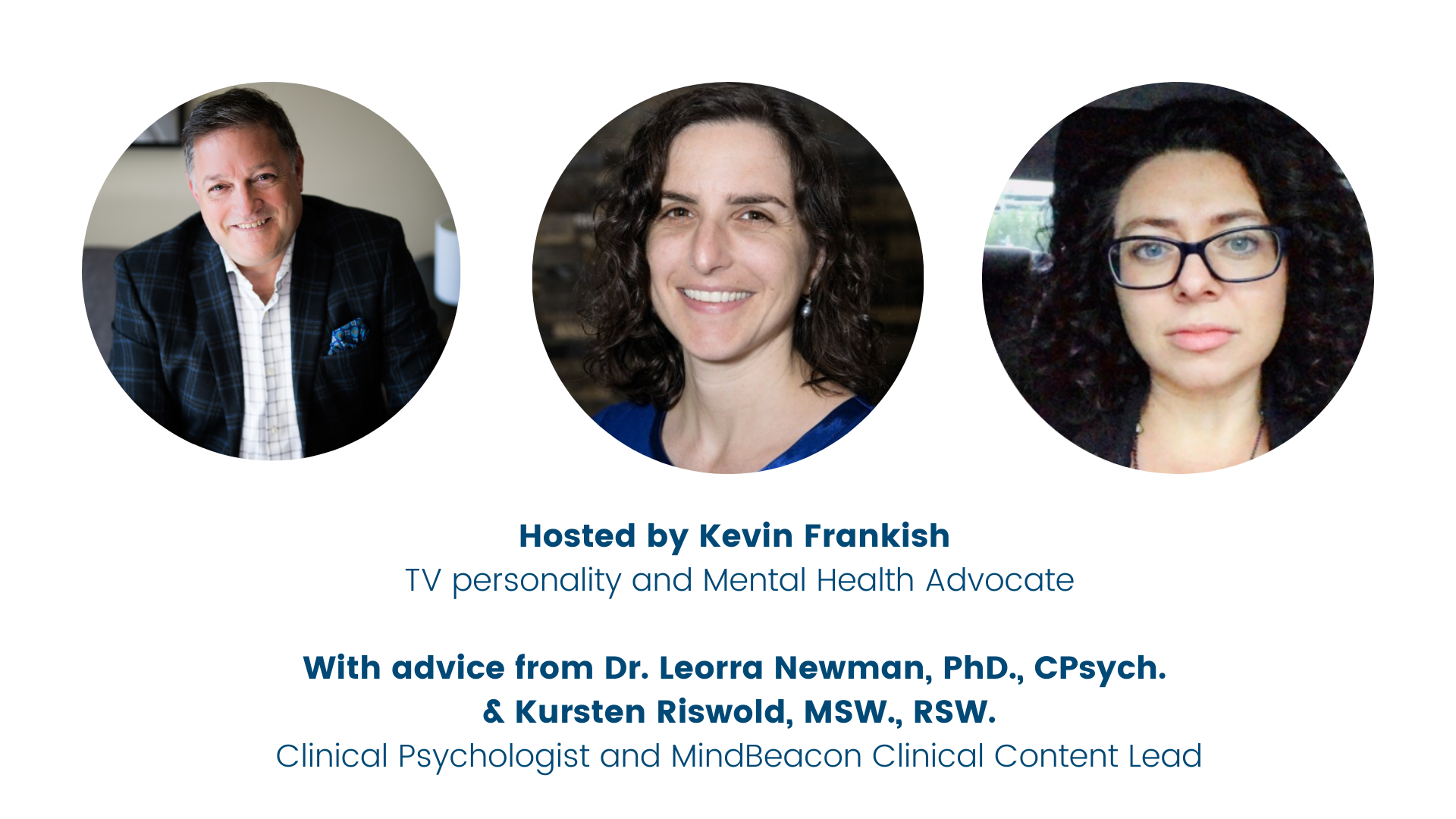Hosted by Kevin Frankish TV personality and Mental Health Advocate With Advice from Dr. Leorra Newman and Kursten Riswold, MSW., RSW Clinical Psychologist and MindBeacon Clinical Content Lead  Clinical Intake Lead-4