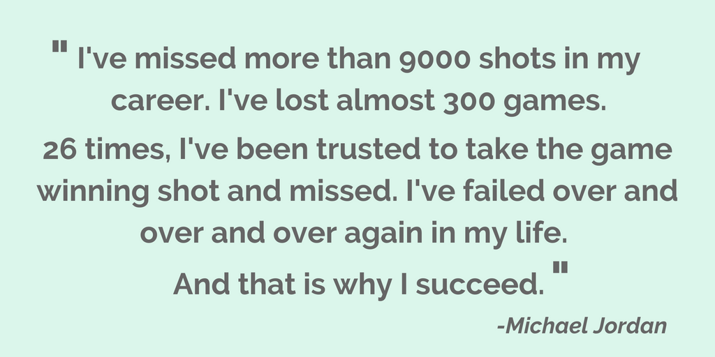 Quote from Michael Jordan: I've missed more than 9000 shots in my career. I've lost almost 300 games. 26 times, I've been trusted to take the game winning shot and missed. I've failed over and over and over again in my life. And that is why I succeed.